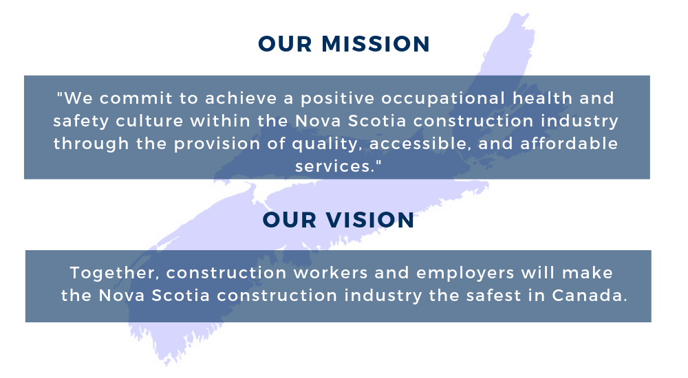 "Our Mission: ""We commit to achieve a positive occupational health & safety culture within the Nova Scotia construction industry through the provision of quality, accessible, and affordable services"" . Our Vision: ""Together, construction workers and employers will make the Nova Scotia construction industry the safest in Canada."""